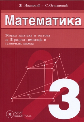 MATEMATIKA 3, ZBIRKA ZADATAKA I TESTOVA ZA 3. GODINU GIMNAZIJA I TEHNIČKIH ŠKOLA