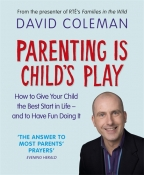 Parenting Is Child's Play: How To Give Your Child The Best Start In Life