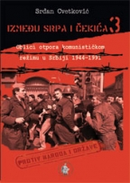 IZMEĐU SRPA I ČEKIĆA: OBLICI OTPORA KOMUNISTIČKOM REŽIMU U SRBIJI 1941-1991. - KNJIGA 3