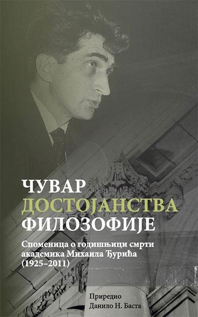 ČUVAR DOSTOJANSTVA FILOZOFIJE - SPOMENICA O GODIŠNJICI SMRTI AKADEMIKA MIHAILA ĐURIĆA (1925-2011)