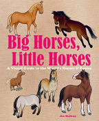 big horses little horses a visual guide to the worlds horses ponies