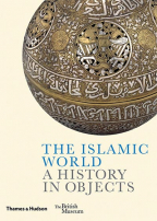 THE ISLAMIC WORLD: A HISTORY IN OBJECTS (BRITISH MUSEUM)