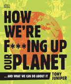 How We're F***ing Up Our Planet: And What We Can Do About It