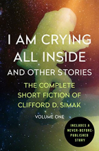 I Am Crying All Inside: And Other Stories (The Complete Short Fiction Of Clifford D. Simak, Book 1)