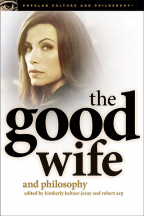 The Good Wife And Philosophy: Temptations Of Saint Alicia (Popular Culture And Philosophy, 76)