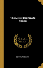 THE LIFE OF BENVENUTO CELLINI (ARTS AND LETTERS)