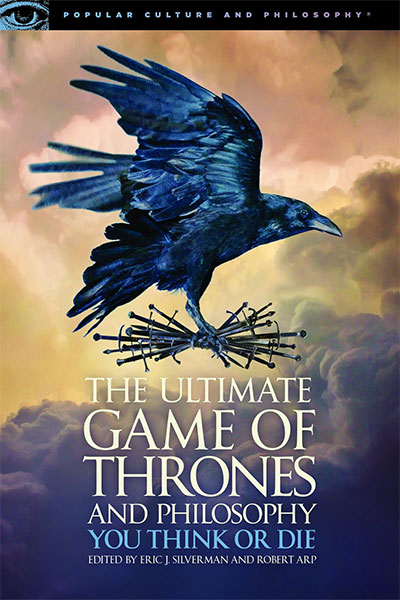 The Ultimate Game Of Thrones And Philosophy: You Think Or Die (Popular Culture And Philosophy, 105)