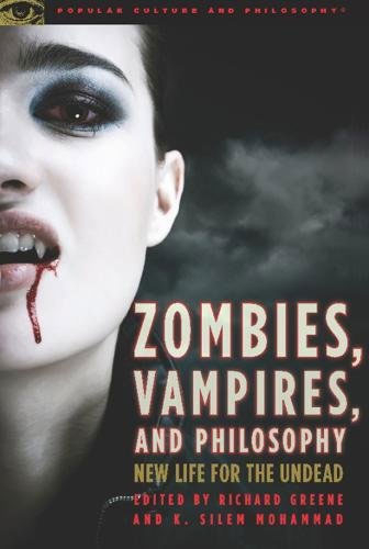Zombies, Vampires, And Philosophy: New Life For The Undead (Popular Culture And Philosophy, 49)